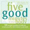 Five Good Minutes in Your Body: 100 Mindful Practices to Help You Accept Yourself and Feel at Home in Your Body