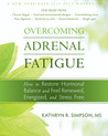 Overcoming Adrenal Fatigue: How to Restore Hormonal Balance and Feel Renewed, Energized, and Stress Free