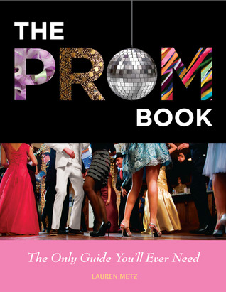 The Prom Book: The Only Guide You'll Ever Need by Lauren Metz