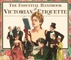 The Essential Handbook of Victorian Etiquette by Thomas E. Hill