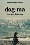 Dog-Ma, the Zen of Slobber by Barbara Boswell Brunner