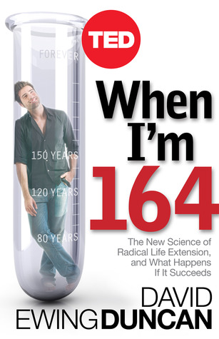 When I'm 164: The New Science of Radical Life Extension, and What Happens If It Succeeds