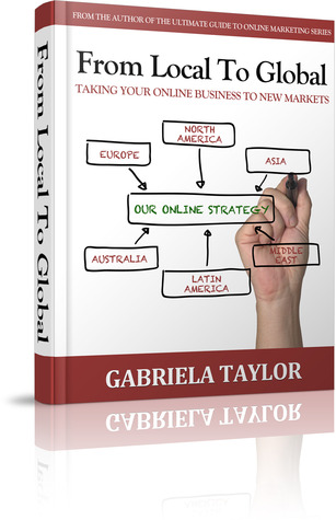 From Local To Global: Taking Your Online Business To New Markets  by  Gabriela  Taylor