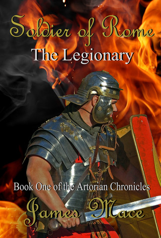 Download online Soldier of Rome: The Legionary: Book One of the Artorian Chronicles (The Artorian Chronicles #1) by James Mace PDB