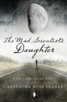 The Mad Scientists Daughter by Cassandra Rose Clarke