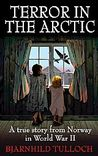 Terror in the Arctic: A true story from foreign occupied Norway in World War II