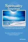 Spirituality Simplified: An Ideal Starting Point for Those New to the Spiritual Path: A Handy Reference Guide for Experienced Seekers