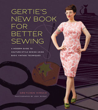 Free download Gertie's New Book for Better Sewing: A Modern Guide to Couture-Style Sewing Using Basic Vintage Techniques by Gretchen Hirsch, Sun Young Park ePub
