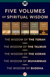 Five Volumes of Spiritual Wisdom: The Wisdom of the Torah, The Wisdom of the Talmud, The Wisdom of the Koran, The Wisdom of Muhammad, and The Wisdom of Buddha