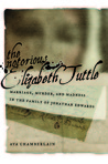 The Notorious Elizabeth Tuttle: Marriage, Murder, and Madness in the Family of Jonathan Edwards