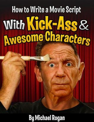 How to Write a Movie Script With Kick-Ass and Awesome Characters (ScriptBully Books #3)