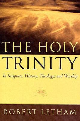 The Holy Trinity, In Scripture, History, Theology, and Worship by Robert Letham