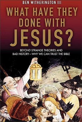 What Have They Done with Jesus? Beyond Strange Theories & Bad... by Ben Witherington III