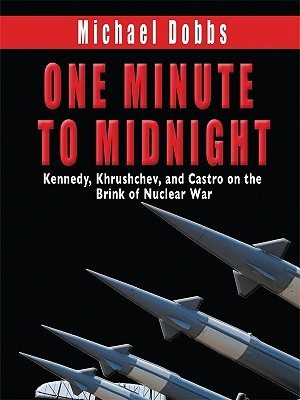 One Minute to Midnight Kennedy, Krushchev, and Castro on the ... by Michael  Dobbs