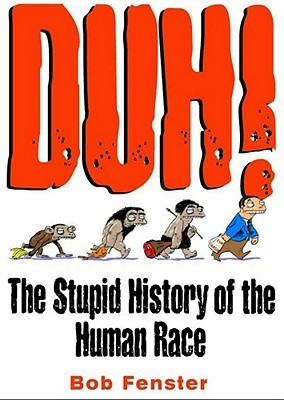 Duh!: The Stupid History of the Human Race