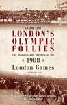 London's Olympic Follies: The Madness and Mayhem of the 1908 London Games: A Cautionary Tale