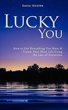 Lucky You - How to Get Everything You Want and Create Your Ideal Life Using the Law of Attraction