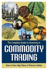 The Complete Guide to Investing in Commodity Trading and Futures: How to Earn High Rates of Returns Safely