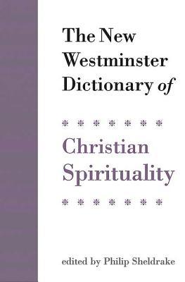 The New Westminster Dictionary of Christian Spirituality by Philip Sheldrake