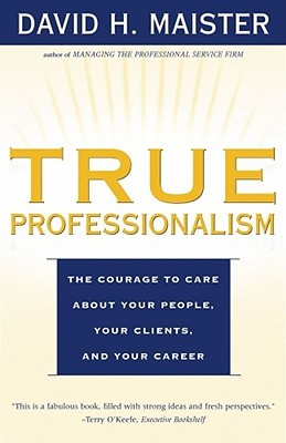 True professionalism : the courage to care about your people, your clients, and your career /