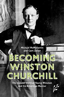 Becoming Winston Churchill: The Untold Story of Young Winston and His American Mentor