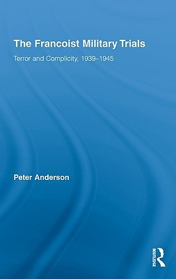 The Francoist Military Trials: Terror and Complicity, 1939-1945