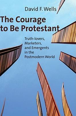 The Courage to Be Protestant by David F. Wells