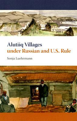 Alutiiq Villages under Russian and U.S. Rule by Sonja Luehrmann