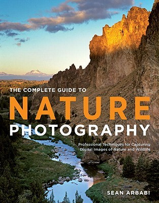 The Complete Guide to Nature Photography: Professional Techniques for Capturing Digital Images of Nature and Wildlife