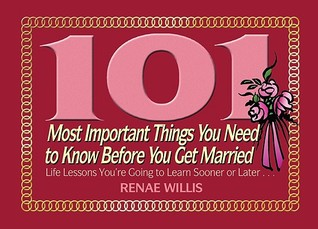 101 Most Important Things You Need to Know Before You Get Married: Life Lessons You're Going to Learn Sooner or Later...