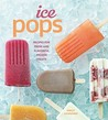 Ice Pops: Recipes for Fresh and Flavorful Frozen Treats