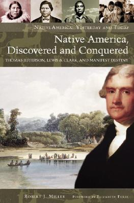 Native America, Discovered and Conquered: Thomas Jefferson, Lewis & Clark, and Manifest Destiny