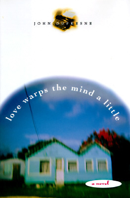 Love Warps the Mind a Little by John Dufresne