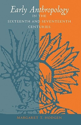Early Anthropology in the Sixteenth and Seventeenth Centuries by Margaret Trabue Hodgen