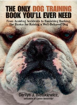 The Only Dog Training Book You'll Ever Need by Gerilyn J. Bielakiewicz