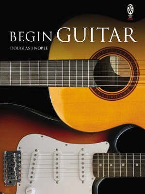 Begin Guitar by Douglas J. Noble