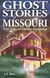 Ghost Stories of Missouri: True Tales of Ghostly Hauntings