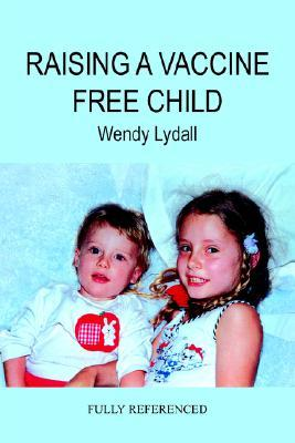 Raising a Vaccine Free Child by WENDY LYDALL
