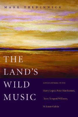 The Land's Wild Music: Encounters with Barry Lopez, Peter Matthiessen, Terry Tempest William, and James Galvin