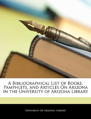 A Bibliographical List of Books, Pamphlets, and Articles on Arizona in the University of Arizona Library