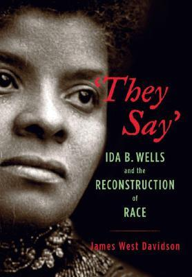 They Say: Ida B. Wells and the Reconstruction of Race