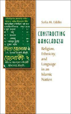 Constructing Bangladesh: Religion, Ethnicity, and Language in an Islamic Nation