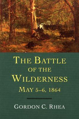 The Battle of the Wilderness May 5-6, 1864 by Gordon C. Rhea