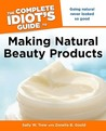 The Complete Idiot's Guide to Making Natural Beauty Products by Sally W. Trew