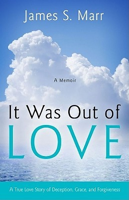 It Was Out of Love: A True Love Story of Deception, Grace, and Forgiveness