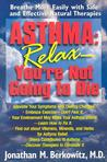 Asthma: Relax, You're Not Going to Die: Breathe More Easily with Safe and Effective Natural Therapies