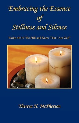 Embracing the Essence of Stillness and Silence by Theresa H. McPherson