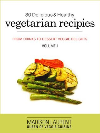 80 Delicious And Healthy Vegetarian Recipes: From Drinks To Dessert (Veggie Delights)