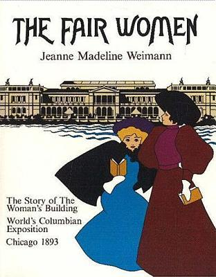 The Fair Women: The Story of the Women's Building at the World's Columbian Exposition, Chicago 1893