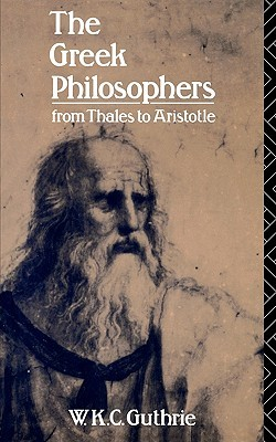 The Greek Philosophers from Thales to Aristotle by W.K.C. Guthrie